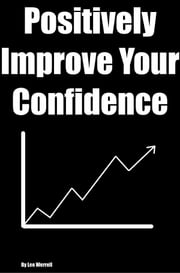Positively Improve Your Confidence - Long Lasting Ways To Improve Your Life and Everything In It ebook by Lee Werrell