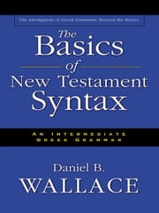 The Basics of New Testament Syntax - An Intermediate Greek Grammar ebook by Daniel B. Wallace