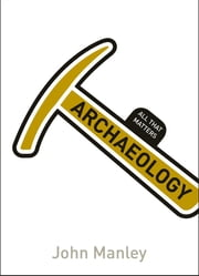 Archaeology: All That Matters ebook by John Manley