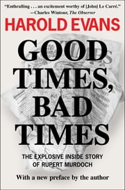 Good Times, Bad Times - The Explosive Inside Story of Rupert Murdoch ebook by Harold Evans