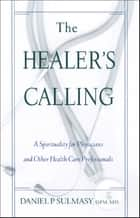 Healer's Calling, The: A Spirituality for Physicians and Other Health Care Professionals ebook by Daniel P. Sulmasy,OFM,MD