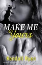 Make Me Yours (Unravel Me Series, Book 2) ebook by Kendall Ryan