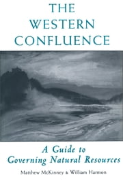 The Western Confluence - A Guide To Governing Natural Resources ebook by Charles F. Wilkinson,Will Harmon,Matthew McKinney