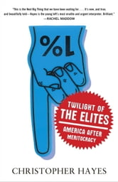 Twilight of the Elites - America After Meritocracy ebook by Christopher Hayes