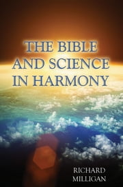 The Bible and Science in Harmony ebook by Richard Milligan