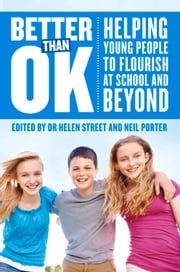Better Than Ok - Helping Young People to Flourish at School and Beyond ebook by Neil Porter,Dr. Helen Street
