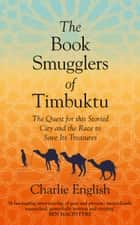 The Book Smugglers of Timbuktu: The Quest for this Storied City and the Race to Save Its Treasures ebook by Charlie English