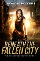 Beneath the Fallen City ebook by Jamie A. Waters