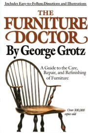 The Furniture Doctor - A Guide to the Care, Repair, and Refinishing of Furniture ebook by George Grotz