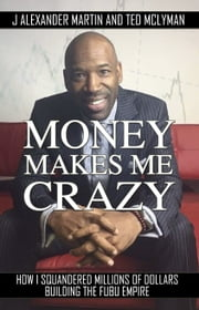 Money Makes Me Crazy - How I Squandered Millions of Dollars Building The FUBU Empire ebook by J Alexander Martin, Ted McLyman