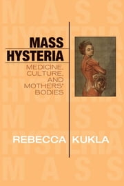Mass Hysteria - Medicine, Culture, and Mothers' Bodies ebook by Rebecca Kukla