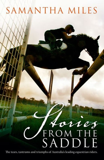 Stories From The Saddle: The trials and triumphs of Australia's greatest equestrian riders ebook by Samantha Miles