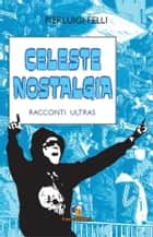 Celeste nostalgia - Romanzo sul calcio ebook by Pierluigi Felli