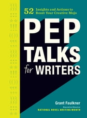 Pep Talks for Writers - 52 Insights and Actions to Boost Your Creative Mojo ebook by Grant Faulkner