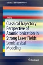 Classical Trajectory Perspective of Atomic Ionization in Strong Laser Fields ebook by Jie Liu