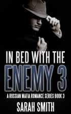 In Bed With The Enemies 3: A Russian Mafia Romance Series Book 3 ebook by Sarah Smith