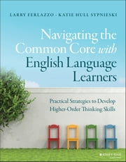 Navigating the Common Core with English Language Learners - Practical Strategies to Develop Higher-Order Thinking Skills ebook by Larry Ferlazzo,Katie Hull Sypnieski
