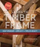 Learn to Timber Frame - Craftsmanship, Simplicity, Timeless Beauty ebook by Will Beemer, Jack A. Sobon