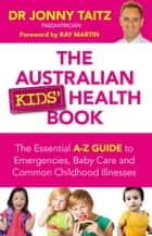 The Australian Kids' Health Book - The Essential A-Z Guide to Emergencies , Baby Care and Common Childhood Illnesses ebook by Jonny Taitz