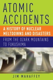 Atomic Accidents - A History of Nuclear Meltdowns and Disasters: From the Ozark Mountains to Fukushima ebook by James Mahaffey