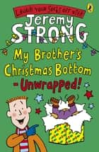 My Brother's Christmas Bottom - Unwrapped! ebook by Jeremy Strong