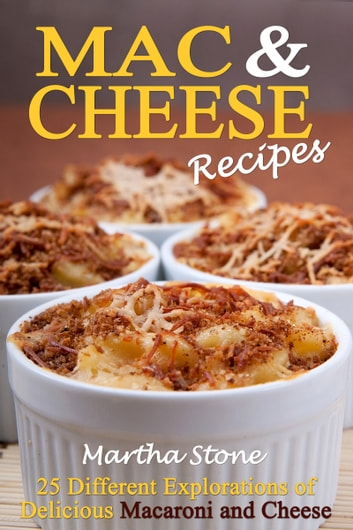 Mac & Cheese Recipes: Different Explorations of Delicious Macaroni and Cheese ebook by Martha Stone