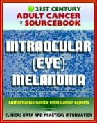 21st Century Adult Cancer Sourcebook: Intraocular (Eye) Melanoma - Clinical Data for Patients, Families, and Physicians ebook by Progressive Management