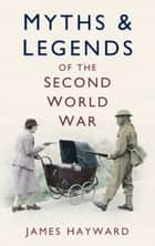 Myths & Legends of the Second World War ebook by James Hayward