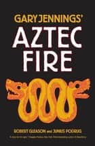 Aztec Fire ebook by Gary Jennings, Robert Gleason, Junius Podrug
