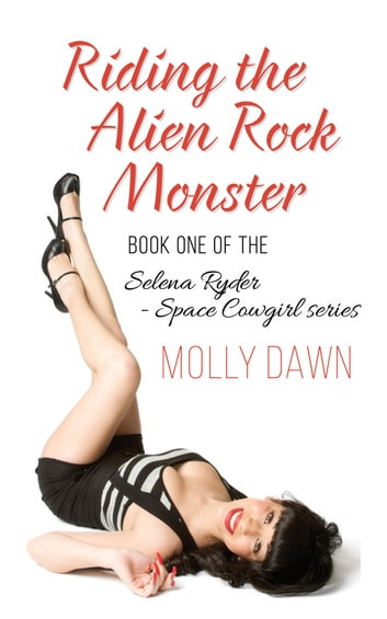Riding the Alien Rock Monster: Book One of the Selena Ryder - Space Cowgirl series ebook by Molly Dawn