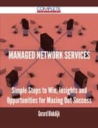 Managed Network Services - Simple Steps to Win, Insights and Opportunities for Maxing Out Success ebook by Gerard Blokdijk