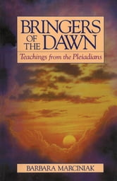 Bringers of the Dawn: Teachings from the Pleiadians - Teachings from the Pleiadians ebook by Barbara Marciniak