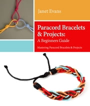 Paracord Bracelets & Projects: A Beginners Guide (Mastering Paracord Bracelets & Projects Now eBook by Janet Evans