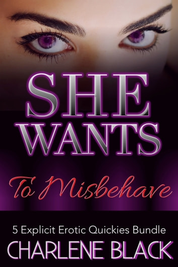 She Wants To Misbehave: 5 Explicit Erotic Quickies Bundle ebook by Charlene Black
