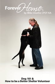 Forever Home... - Dog Training 101 & How To Be A Better Shelter Volunteer ebook by Mike Deathe CPDT-KA