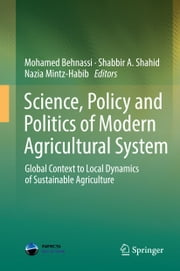 Science, Policy and Politics of Modern Agricultural System - Global Context to Local Dynamics of Sustainable Agriculture ebook by Mohamed Behnassi,Shabbir A. Shahid,Nazia Mintz-Habib