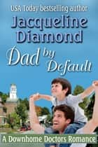 Dad by Default: A Downhome Doctors Romance ebook by Jacqueline Diamond