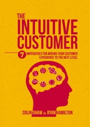 The Intuitive Customer - 7 Imperatives For Moving Your Customer Experience to the Next Level ebook by Colin Shaw, Ryan Hamilton