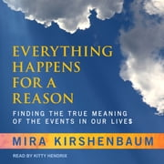 Everything Happens for a Reason - Finding the True Meaning of the Events in Our Lives audiobook by Mira Kirshenbaum