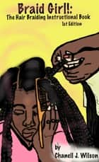 Braid Girl!: The Hair Braiding Instructional Book ebook by Chanell J. Wilson