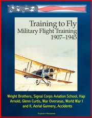 Training to Fly: Military Flight Training 1907 - 1945 - Wright Brothers, Signal Corps Aviation School, Hap Arnold, Glenn Curtis, War Overseas, World War I and II, Aerial Gunnery, Accidents ebook by Progressive Management