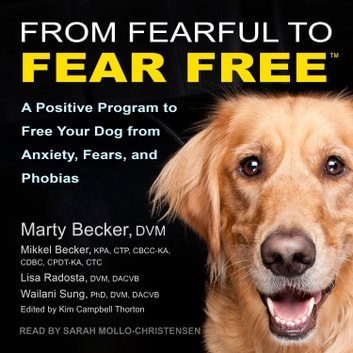 From Fearful to Fear Free - A Positive Program to Free Your Dog from Anxiety, Fears, and Phobias audiobook by Marty Becker, DVM,Lisa Radosta, DVM, DACVB,Wailani Sung, PhD, DVM, DACVB,Mikkel Becker, KPA, CTP, CBCC-KA, CDBCA, CPDT-KA, CTC