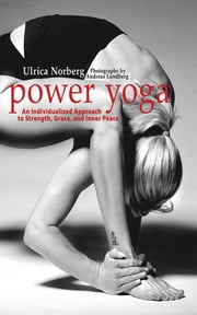 Power Yoga - An Individualized Approach to Strength, Grace, and Inner Peace ebook by Ulrica Norberg,Dorthe Nors,Andreas Lundberg