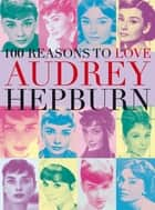 100 Reasons to Love Audrey Hepburn ebook by Joanna Benecke