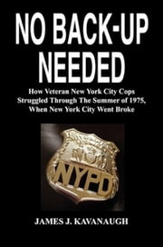 No Back-up Needed: How Veteran New York City Cops Struggled Through The Summer of 1975, When New York City Went Broke ebook by James J. Kavanaugh