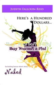 Here's a Hundred Dollars....Buy Yourself a Life! ebook by judith falloon-reid