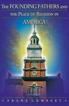 The Founding Fathers and the Place of Religion in America 電子書 by Frank Lambert