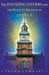 The Founding Fathers and the Place of Religion in America ebook by Frank Lambert