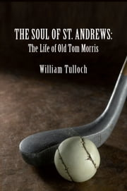 THE SOUL OF ST. ANDREWS: The Life of Old Tom Morris ebook by William Tulloch