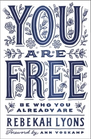You Are Free - Be Who You Already Are ebook by Rebekah Lyons, Ann Voskamp